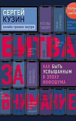 Сергей Кузин - Битва за внимание. Как быть услышанным в эпоху инфошума