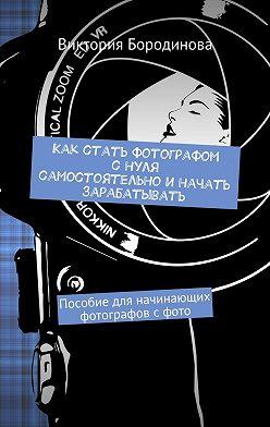 Виктория Бородинова - Как стать фотографом снуля самостоятельноиначать зарабатывать. Пособие для начинающих фотографов сфото