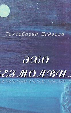 Шайзада Тохтабаева - Эхо безмолвия