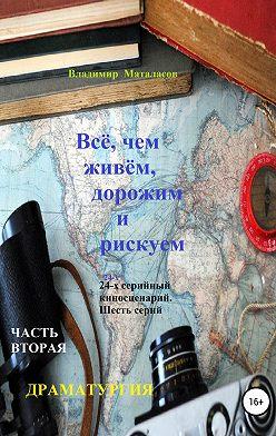 Владимир Маталасов - Всё, чем живём, дорожим и рискуем. Часть вторая