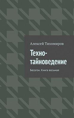 Алексей Тихомиров - Техно-тайноведение. Бесогон. Книга восьмая