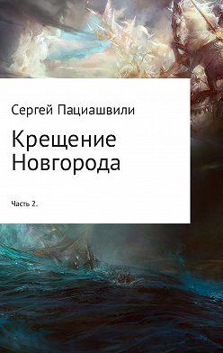 Сергей Пациашвили - Крещение Новгорода. Часть 2