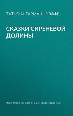 Татьяна Гармаш-Роффе - Сказки сиреневой долины
