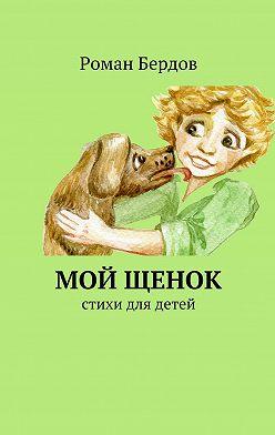 Роман Бердов - Мой щенок. Стихи для детей