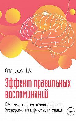 П.А. Стариков - Эффект правильных воспоминаний для тех, кто не хочет стареть (эксперименты, факты, техники). Части 2-3