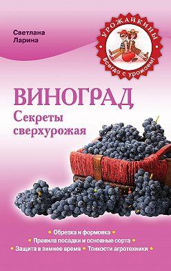 Светлана Ларина - Виноград. Секреты сверхурожая