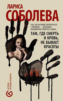 Лариса Соболева - Там, где смерть и кровь, не бывает красоты