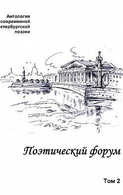 Коллектив авторов - Поэтический форум. Антология современной петербургской поэзии. Том 2