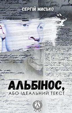 Сергій Мисько - Альбінос, або Ідеальний текст