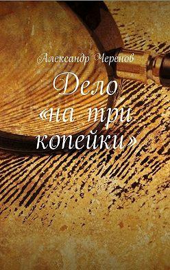 Александр Черенов - Дело «на три копейки»