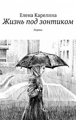 Елена Карелина - Жизнь подзонтиком. Лирика