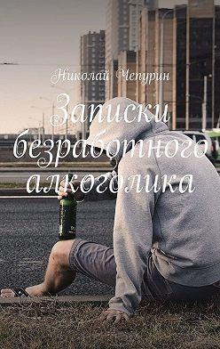 Николай Чепурин - Записки безработного алкоголика