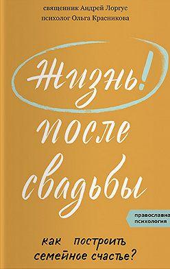 протоиерей Андрей Лоргус - Жизнь после свадьбы. Как построить семейное счастье?