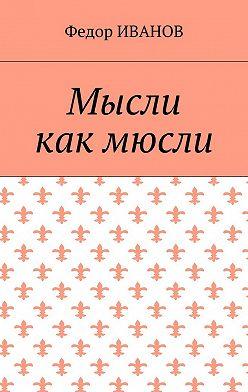 Федор Иванов - Мысли, как мюсли