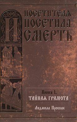 Людмила Прошак - И посетителя посетила смерть. Книга I. Тайная грамота
