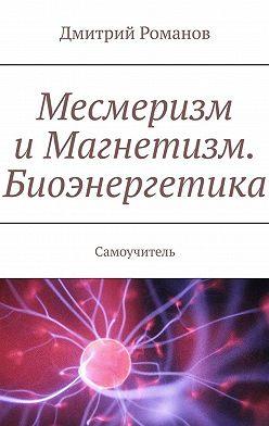 Дмитрий Романов - Месмеризм иМагнетизм. Биоэнергетика. Самоучитель