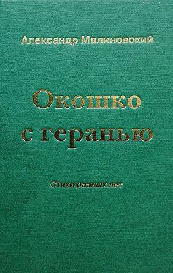 Александр Малиновский - Окошко с геранью. Стихи разных лет