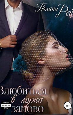 Полина Рей - Влюбиться в мужа заново