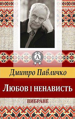 Дмитро Павличко - Любов і ненависть. Вибране
