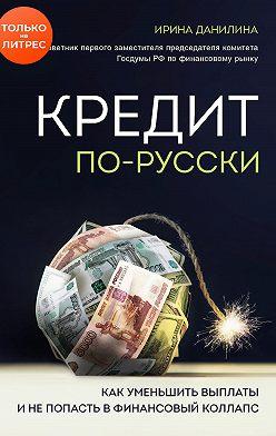 Ирина Данилина - Кредит по-русски. Как уменьшить выплаты и не попасть в финансовый коллапс