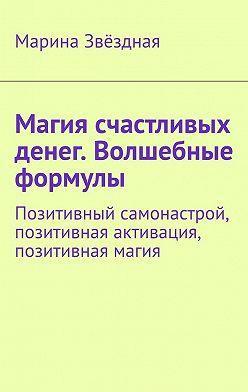 Марина Звёздная - Магия счастливых денег. Волшебные формулы. Позитивный самонастрой, позитивная активация, позитивная магия