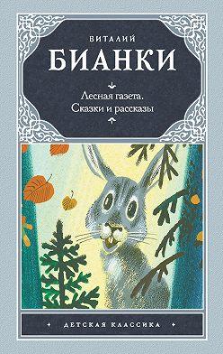 Виталий Бианки - Лесная газета. Сказки и рассказы (сборник)
