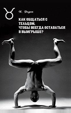Игорь Родин - Как общаться с Тельцом, чтобы всегда оставаться в выигрыше?