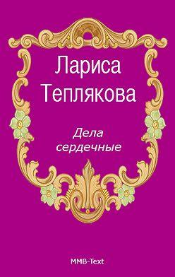 Лариса Теплякова - Дела сердечные