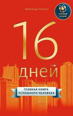 Александр Лебедев - 16 дней. Главная книга успешного человека