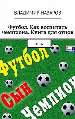 Владимир Назаров - Футбол. Как воспитать чемпиона. Книга для отцов. ЧастьI