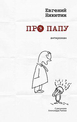 Евгений Никитин - Про папу. Антироман