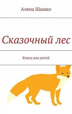 Алена Шашко - Сказочныйлес. Книга для детей