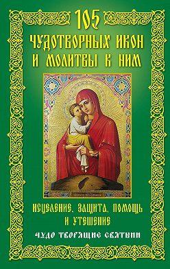 Неустановленный автор - 105 чудотворных икон и молитвы к ним. Исцеление, защита, помощь и утешение. Чудо творящие святыни
