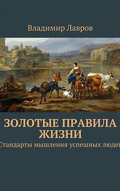 Владимир Лавров - Золотые правила жизни. Стандарты мышления успешных людей