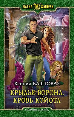 Ксения Баштовая - Крылья ворона, кровь койота