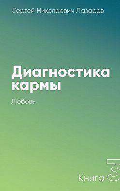 Сергей Лазарев - Диагностика кармы. Книга 3. Любовь