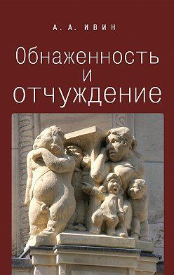Александр Ивин - Обнаженность и отчуждение. Философское эссе о природе человека