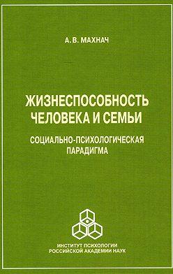 Александр Махнач - Жизнеспособность человека и семьи. Социально-психологическая парадигма
