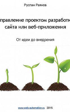 Руслан Раянов - Управление проектом разработки сайта или веб-приложения. От идеи до внедрения