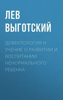 Лев Выготский (Выгодский) - Дефектология и учение о развитии и воспитании ненормального ребенка