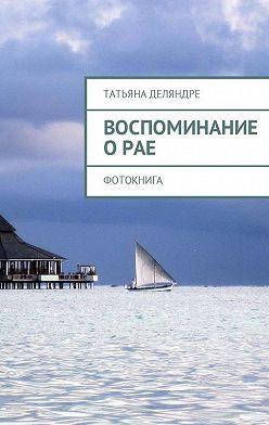 Татьяна Деляндре - Воспоминание о рае. Фотокнига