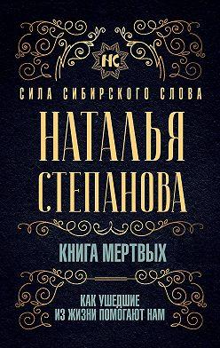 Наталья Степанова - Книга мертвых. Как ушедшие из жизни помогают нам
