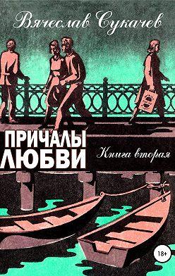 Вячеслав Сукачев - Причалы любви. Книга вторая
