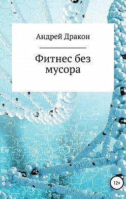 Андрей Дракон - Фитнес без мусора