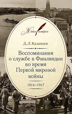 Дмитрий Казанцев - Воспоминания о службе в Финляндии во время Первой мировой войны. 1914–1917