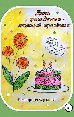 Екатерина Фролова - День рождения – гнусный праздник