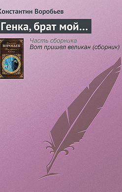 Константин Воробьев - Генка, брат мой…