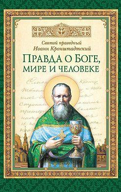 cвятой праведный Иоанн Кронштадтский - Правда о Боге, мире и человеке