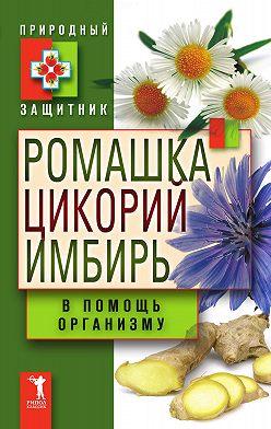 Неустановленный автор - Ромашка, цикорий, имбирь в помощь организму