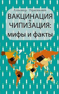 Александр Герасимович - Вакцинация +чипизация: мифы ифакты